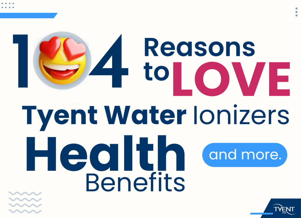 104 Reasons to Love Tyent Water Ionizers