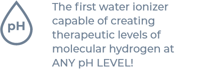 The first water ionizer capable of creating therapeutic levels of molecular hydrogen at ANY pH LEVEL!